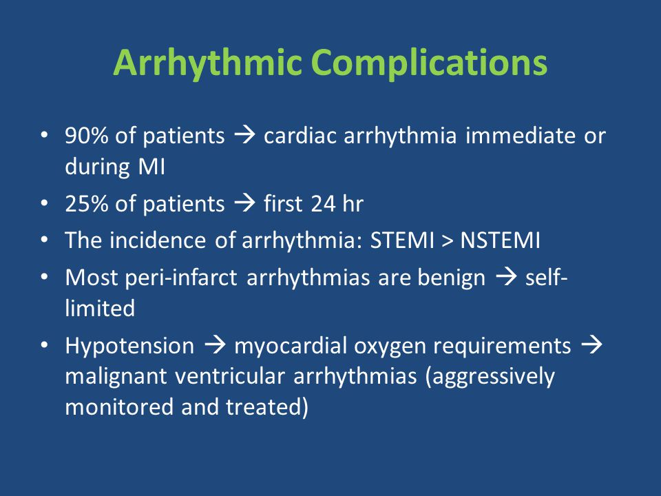 Arrhythmic Complications 90% of patients  cardiac arrhythmia immediate or during MI 25% of patients  first 24 hr The incidence of arrhythmia: STEMI > NSTEMI Most peri-infarct arrhythmias are benign  self- limited Hypotension  myocardial oxygen requirements  malignant ventricular arrhythmias (aggressively monitored and treated)