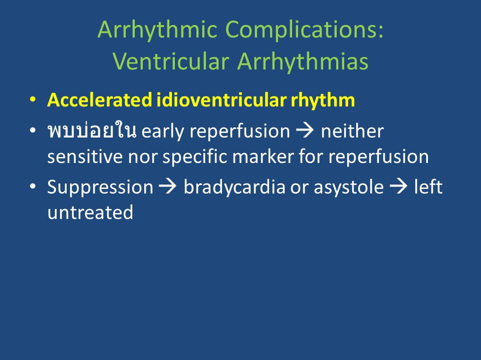Arrhythmic Complications: Ventricular Arrhythmias Accelerated idioventricular rhythm พบบ่อยใน early reperfusion  neither sensitive nor specific marker for reperfusion Suppression  bradycardia or asystole  left untreated