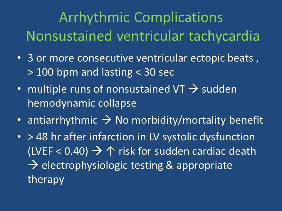 Arrhythmic Complications Nonsustained ventricular tachycardia 3 or more consecutive ventricular ectopic beats, > 100 bpm and lasting < 30 sec multiple