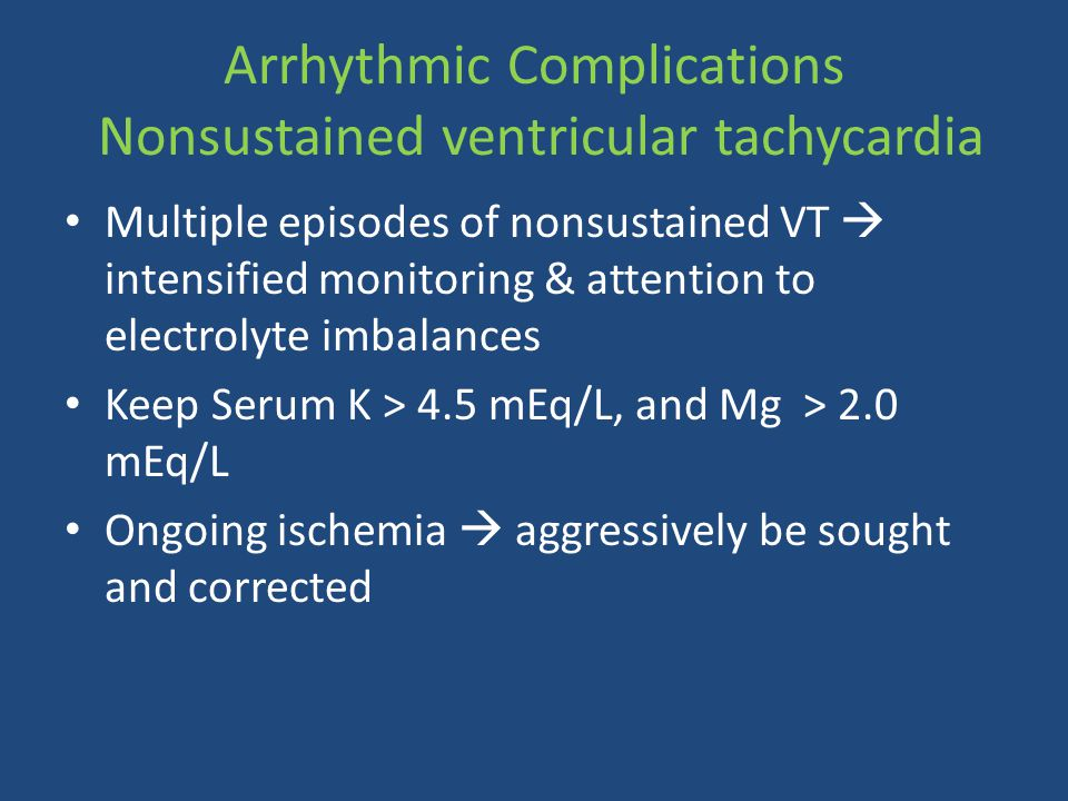 Arrhythmic Complications Nonsustained ventricular tachycardia Multiple episodes of nonsustained VT  intensified monitoring & attention to electrolyte imbalances Keep Serum K > 4.5 mEq/L, and Mg > 2.0 mEq/L Ongoing ischemia  aggressively be sought and corrected