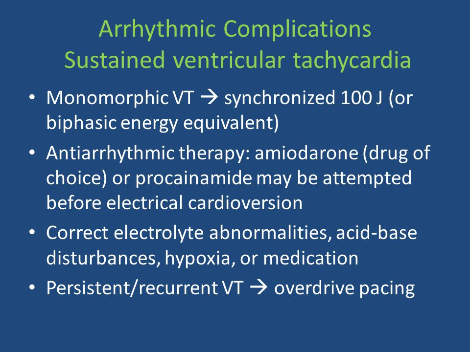 Arrhythmic Complications Sustained ventricular tachycardia Monomorphic VT  synchronized 100 J (or biphasic energy equivalent) Antiarrhythmic therapy: amiodarone (drug of choice) or procainamide may be attempted before electrical cardioversion Correct electrolyte abnormalities, acid-base disturbances, hypoxia, or medication Persistent/recurrent VT  overdrive pacing