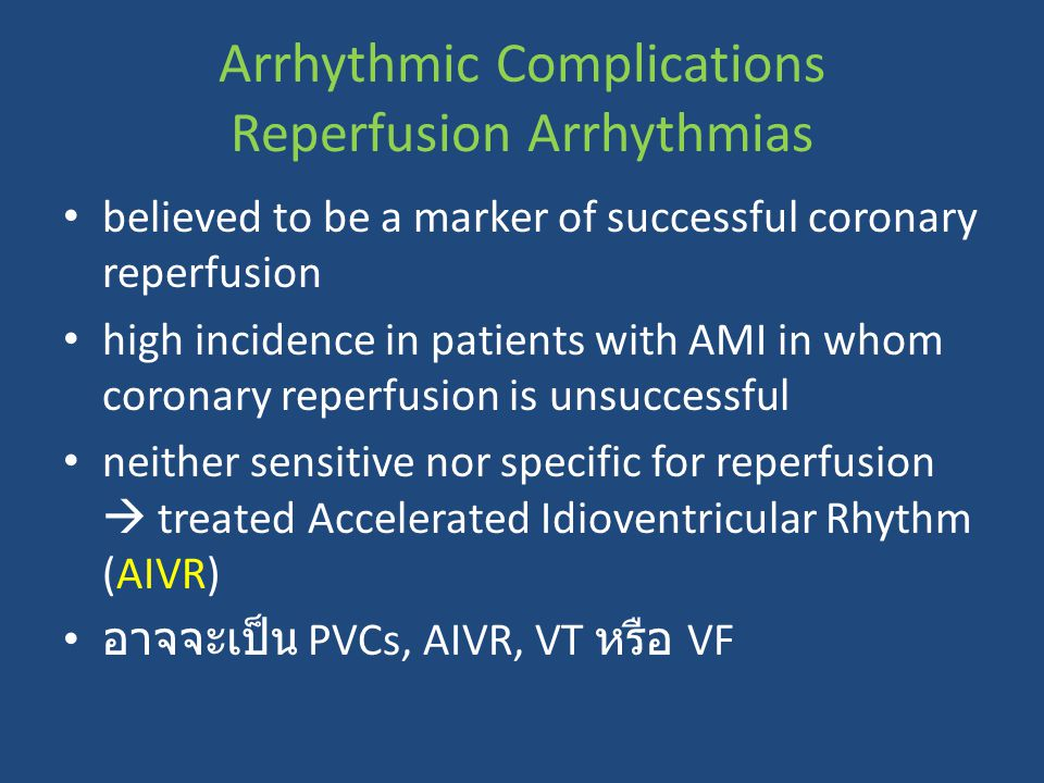 Arrhythmic Complications Reperfusion Arrhythmias believed to be a marker of successful coronary reperfusion high incidence in patients with AMI in whom coronary reperfusion is unsuccessful neither sensitive nor specific for reperfusion  treated Accelerated Idioventricular Rhythm (AIVR) อาจจะเป็น PVCs, AIVR, VT หรือ VF