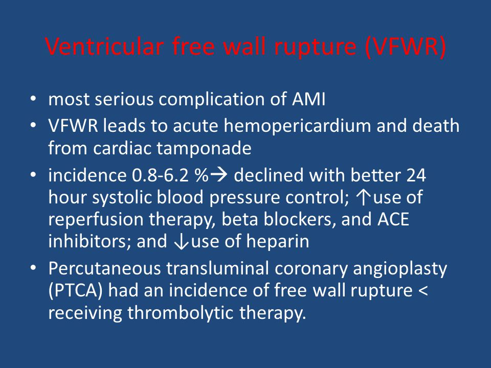 Ventricular free wall rupture (VFWR) most serious complication of AMI VFWR leads to acute hemopericardium and death from cardiac tamponade incidence 0.8-6.2 %  declined with better 24 hour systolic blood pressure control; ↑use of reperfusion therapy, beta blockers, and ACE inhibitors; and ↓use of heparin Percutaneous transluminal coronary angioplasty (PTCA) had an incidence of free wall rupture < receiving thrombolytic therapy.