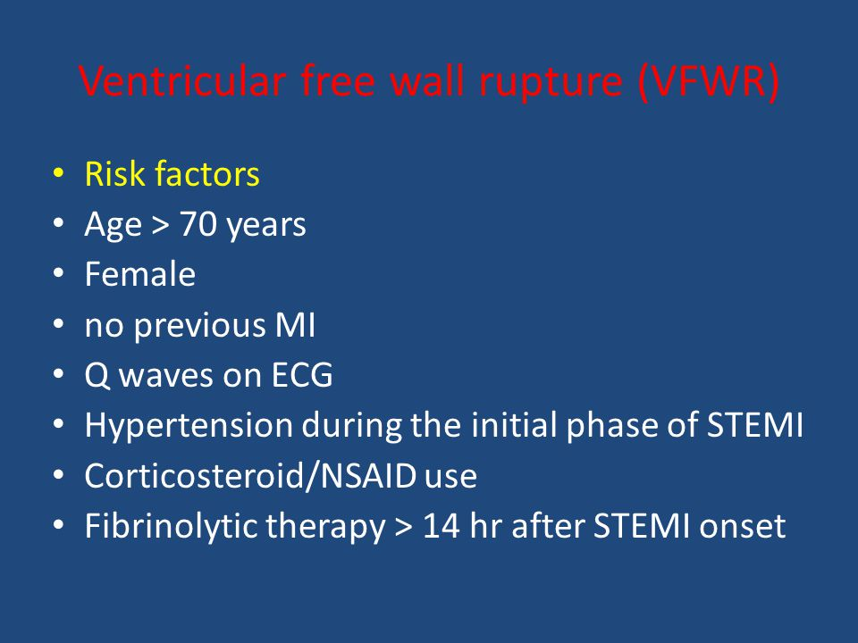 Risk factors Age > 70 years Female no previous MI Q waves on ECG Hypertension during the initial phase of STEMI Corticosteroid/NSAID use Fibrinolytic therapy > 14 hr after STEMI onset Ventricular free wall rupture (VFWR)