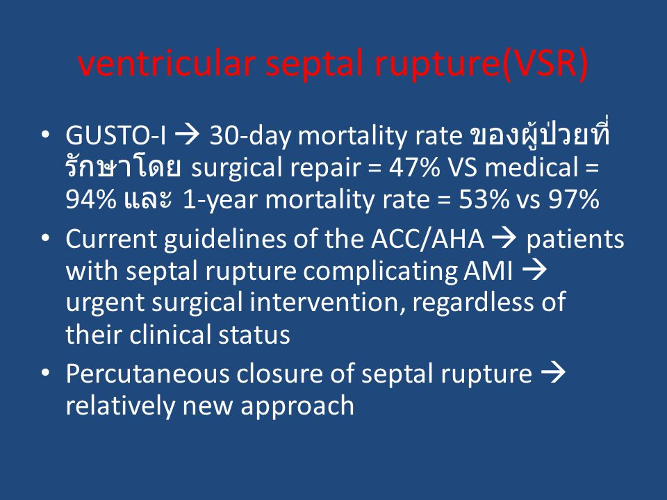 GUSTO-I  30-day mortality rate ของผู้ป่วยที่ รักษาโดย surgical repair = 47% VS medical = 94% และ 1-year mortality rate = 53% vs 97% Current guidelines of the ACC/AHA  patients with septal rupture complicating AMI  urgent surgical intervention, regardless of their clinical status Percutaneous closure of septal rupture  relatively new approach ventricular septal rupture(VSR)