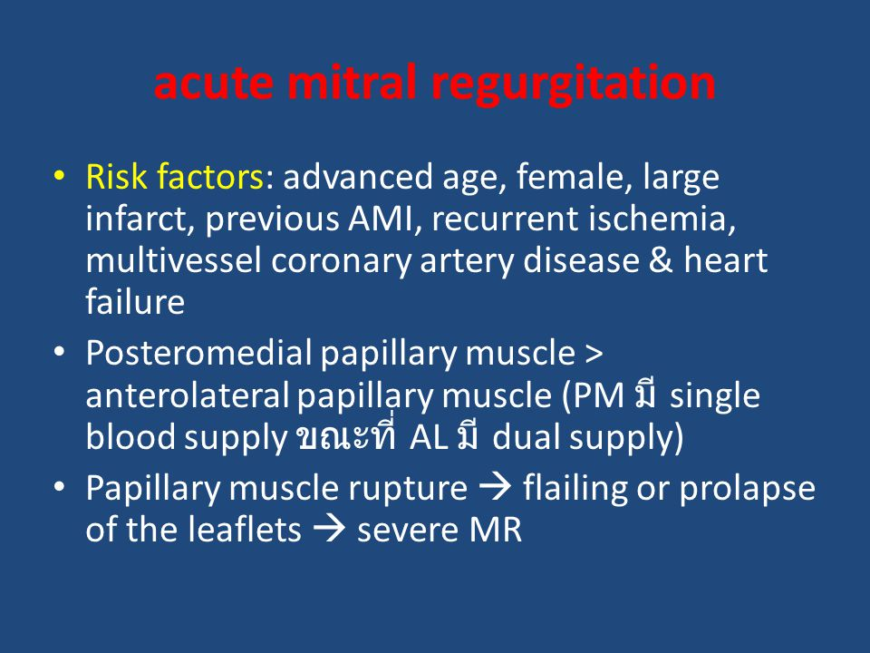 Risk factors: advanced age, female, large infarct, previous AMI, recurrent ischemia, multivessel coronary artery disease & heart failure Posteromedial papillary muscle > anterolateral papillary muscle (PM มี single blood supply ขณะที่ AL มี dual supply) Papillary muscle rupture  flailing or prolapse of the leaflets  severe MR acute mitral regurgitation