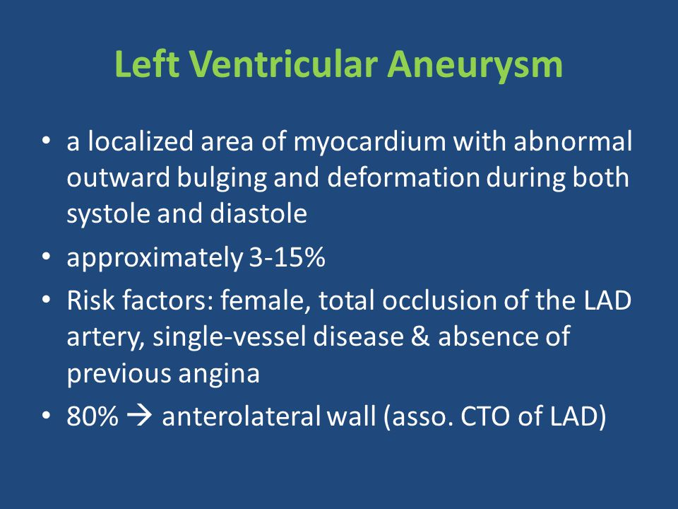 Left Ventricular Aneurysm a localized area of myocardium with abnormal outward bulging and deformation during both systole and diastole approximately