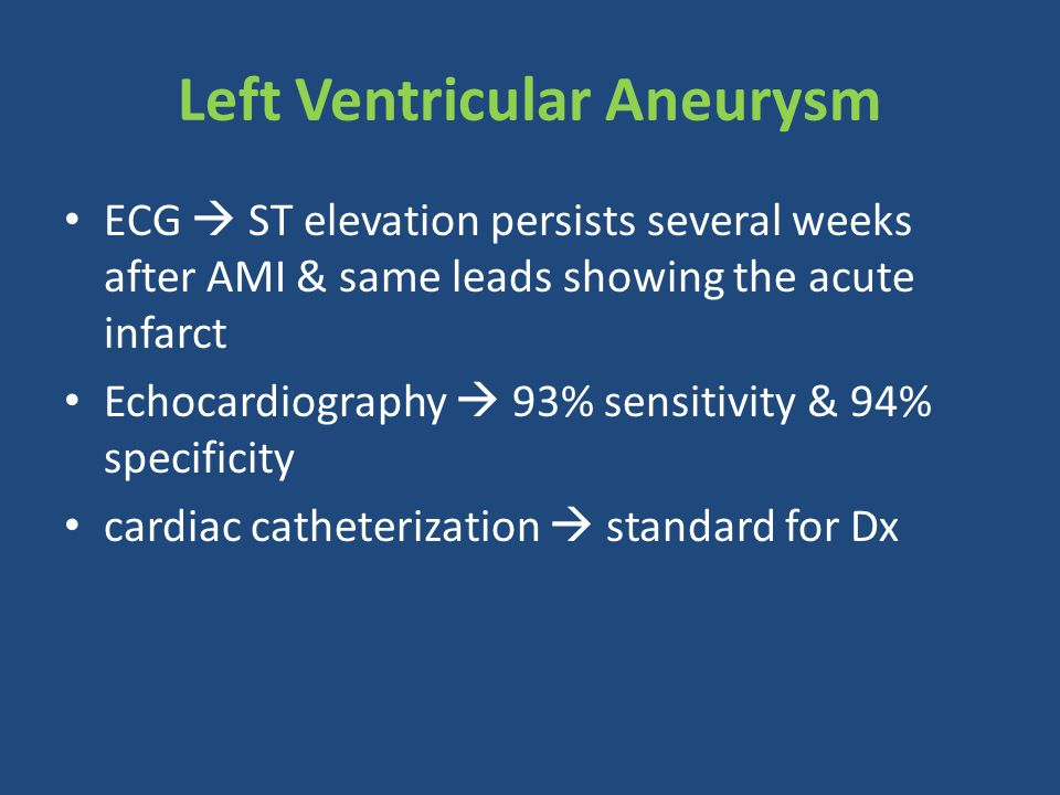 ECG  ST elevation persists several weeks after AMI & same leads showing the acute infarct Echocardiography  93% sensitivity & 94% specificity cardiac catheterization  standard for Dx Left Ventricular Aneurysm