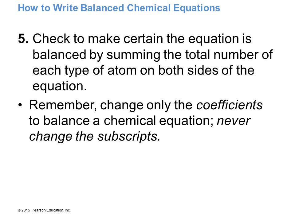 © 2015 Pearson Education, Inc.How to Write Balanced Chemical Equations 5.