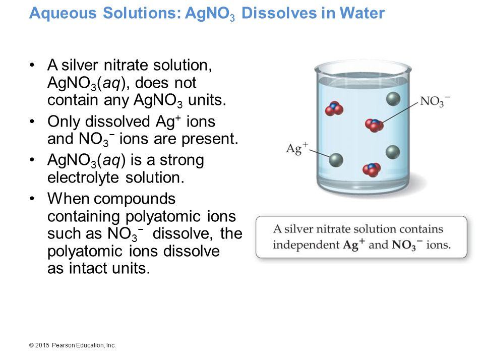 © 2015 Pearson Education, Inc. Aqueous Solutions: AgNO 3 Dissolves in Water A silver nitrate solution, AgNO 3 (aq), does not contain any AgNO 3 units.