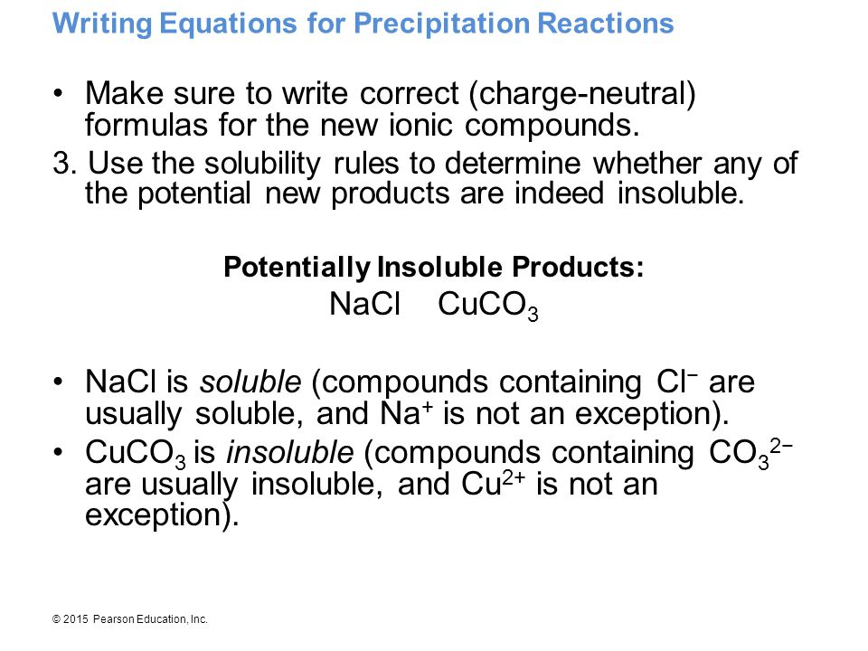 © 2015 Pearson Education, Inc. Writing Equations for Precipitation Reactions Make sure to write correct (charge-neutral) formulas for the new ionic co