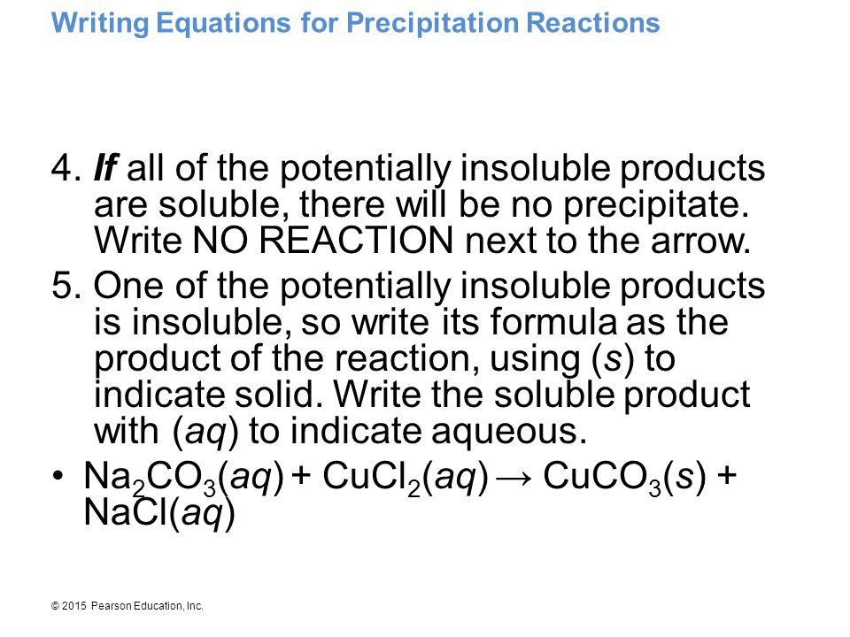 © 2015 Pearson Education, Inc. Writing Equations for Precipitation Reactions 4. If all of the potentially insoluble products are soluble, there will b