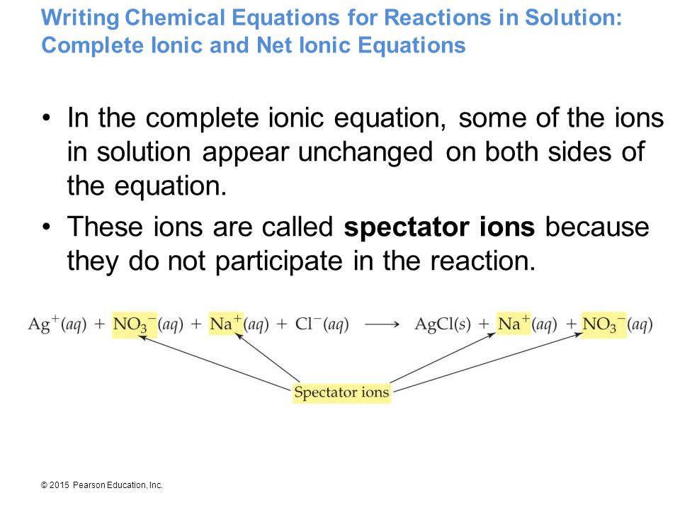 © 2015 Pearson Education, Inc. Writing Chemical Equations for Reactions in Solution: Complete Ionic and Net Ionic Equations In the complete ionic equa