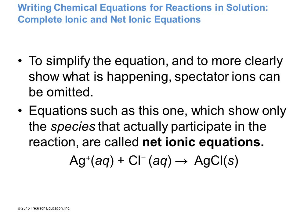© 2015 Pearson Education, Inc. Writing Chemical Equations for Reactions in Solution: Complete Ionic and Net Ionic Equations To simplify the equation,