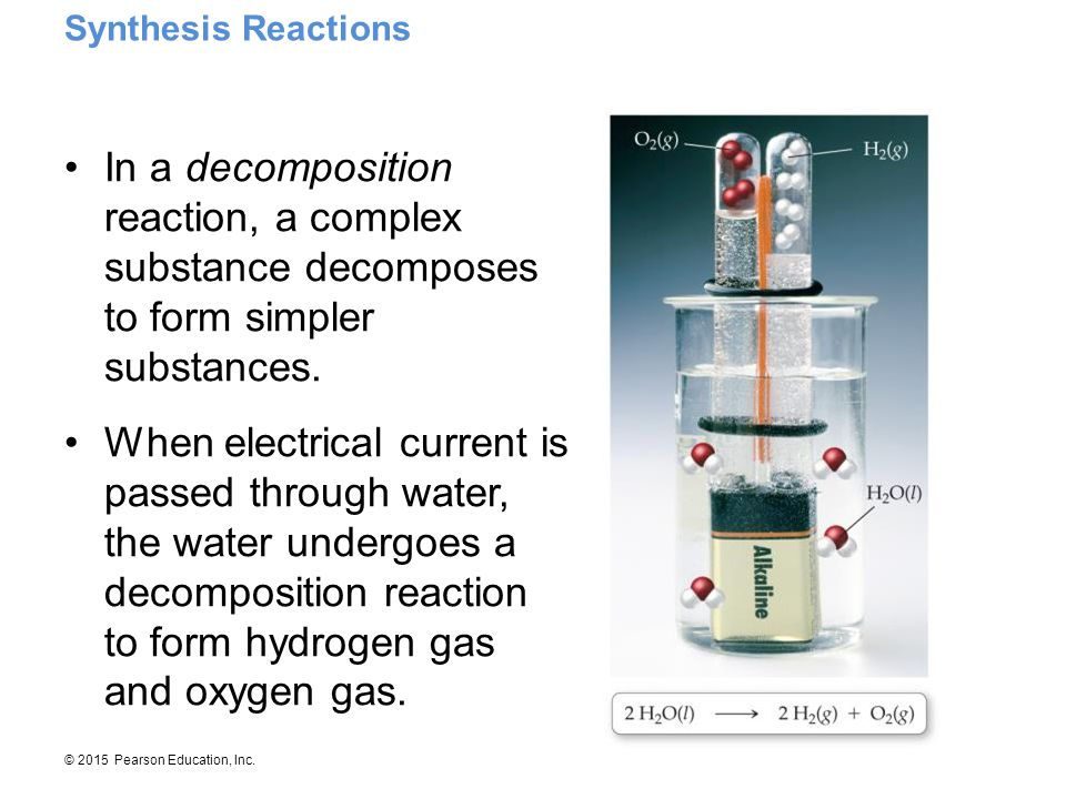 © 2015 Pearson Education, Inc. In a decomposition reaction, a complex substance decomposes to form simpler substances. When electrical current is pass