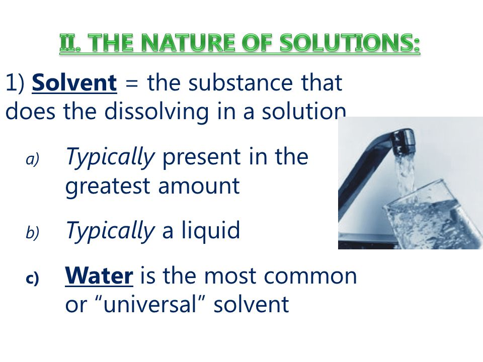 1) Solvent = the substance that does the dissolving in a solution a) Typically present in the greatest amount b) Typically a liquid c) Water is the most common or universal solvent