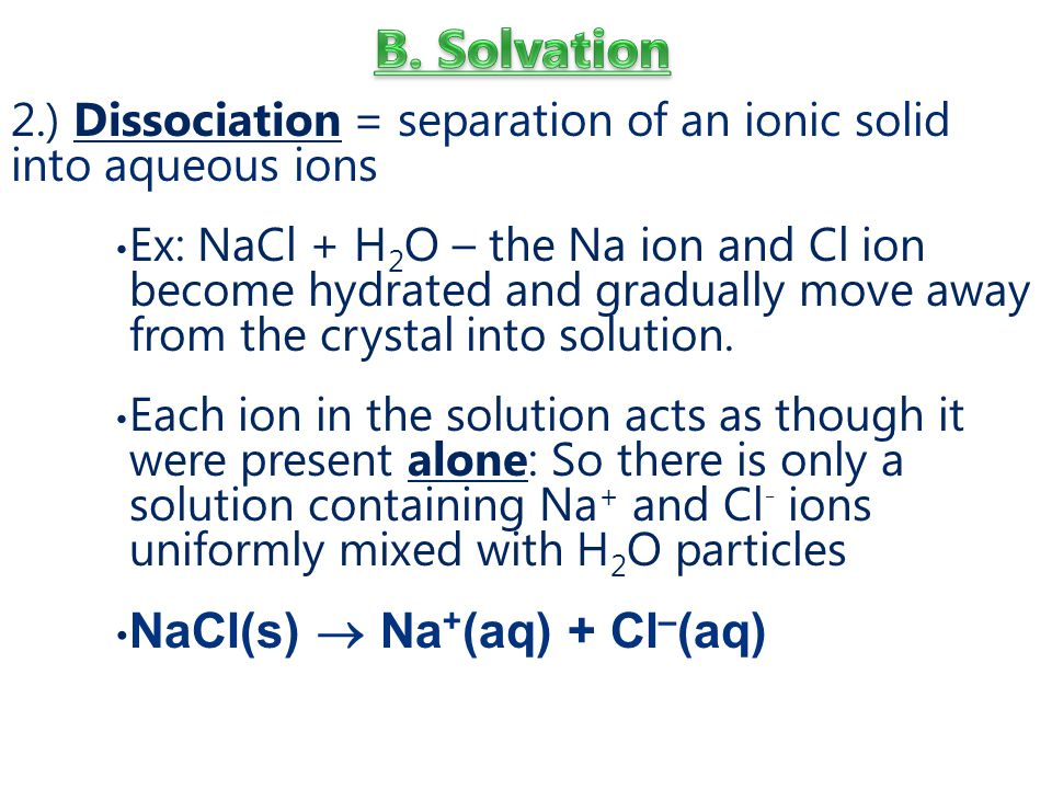 2.) Dissociation = separation of an ionic solid into aqueous ions Ex: NaCl + H 2 O – the Na ion and Cl ion become hydrated and gradually move away from the crystal into solution.