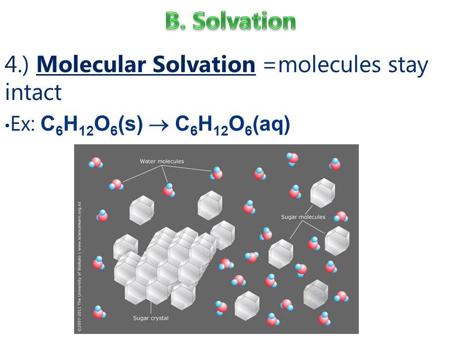 4.) Molecular Solvation =molecules stay intact Ex: C 6 H 12 O 6 (s)  C 6 H 12 O 6 (aq)