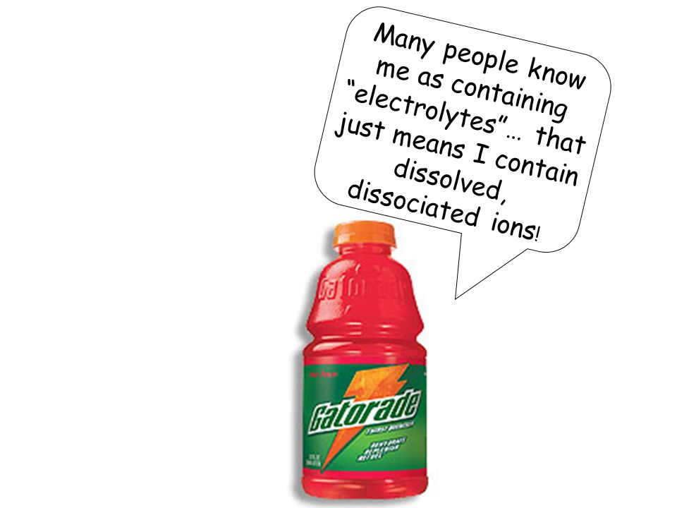 Many people know me as containing electrolytes … that just means I contain dissolved, dissociated ions !