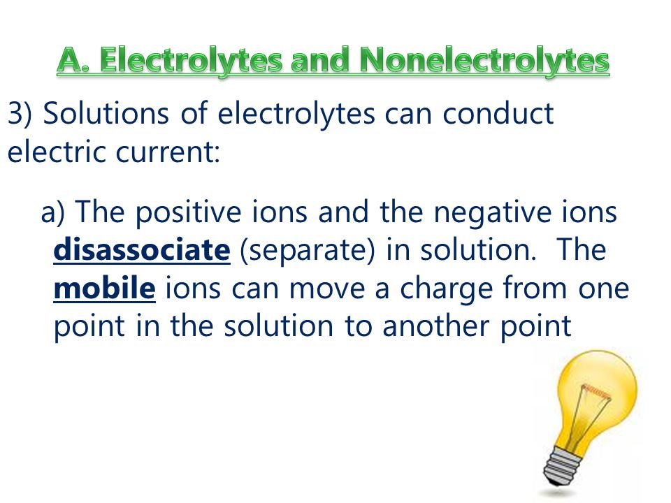 3) Solutions of electrolytes can conduct electric current: a) The positive ions and the negative ions disassociate (separate) in solution.
