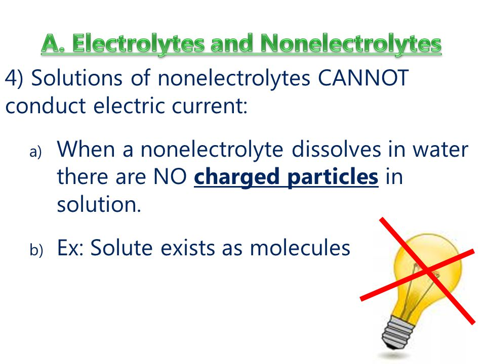 4) Solutions of nonelectrolytes CANNOT conduct electric current: a) When a nonelectrolyte dissolves in water there are NO charged particles in solution.