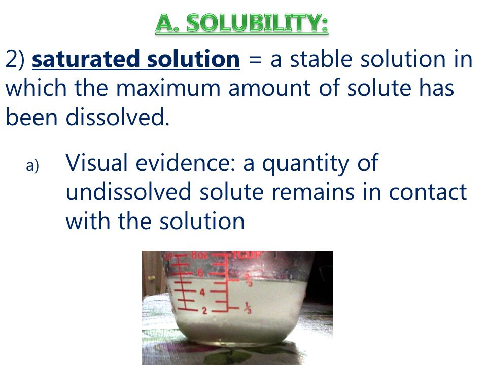 2) saturated solution = a stable solution in which the maximum amount of solute has been dissolved.