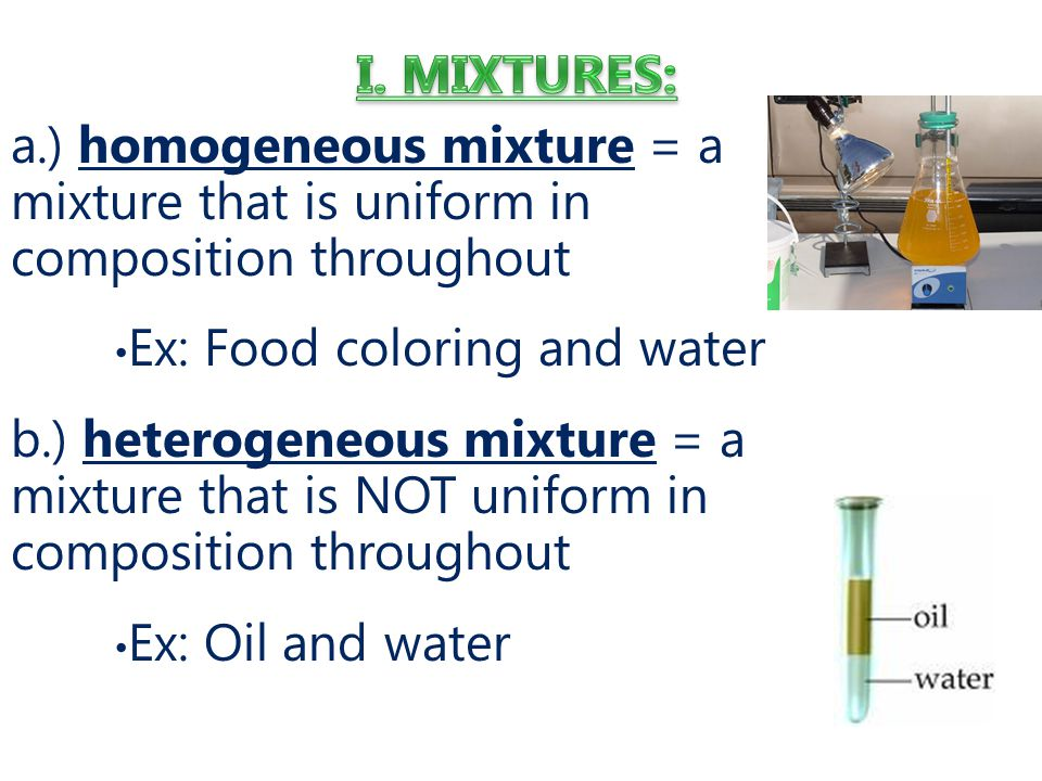 a.) homogeneous mixture = a mixture that is uniform in composition throughout Ex: Food coloring and water b.) heterogeneous mixture = a mixture that is NOT uniform in composition throughout Ex: Oil and water