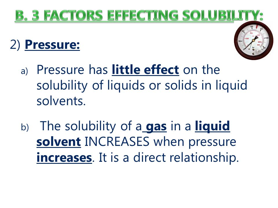 2) Pressure: a) Pressure has little effect on the solubility of liquids or solids in liquid solvents.