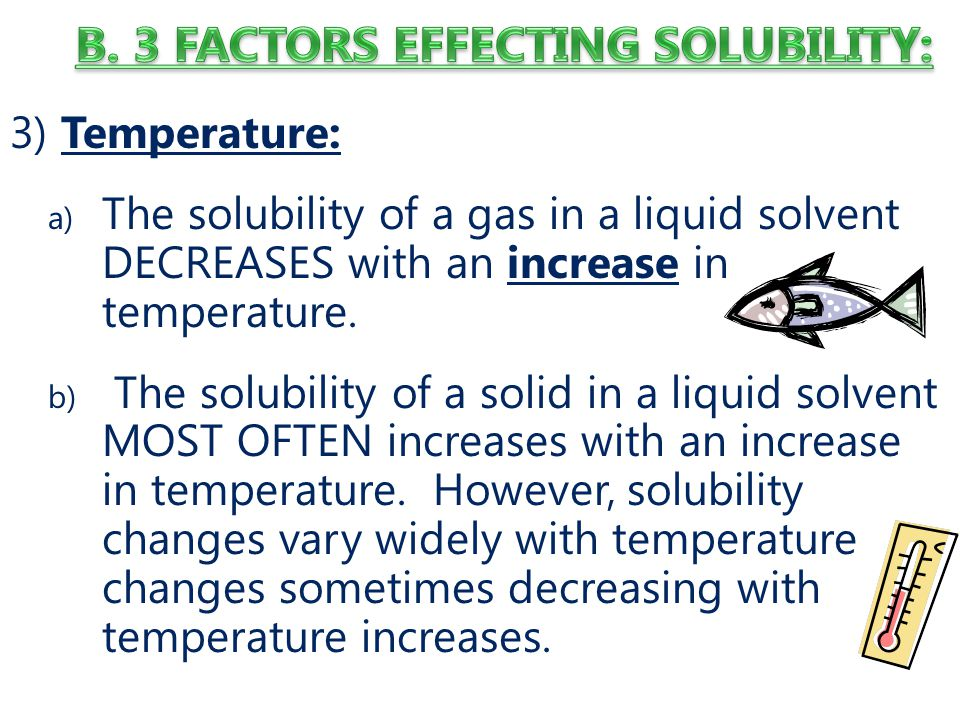 3) Temperature: a) The solubility of a gas in a liquid solvent DECREASES with an increase in temperature.