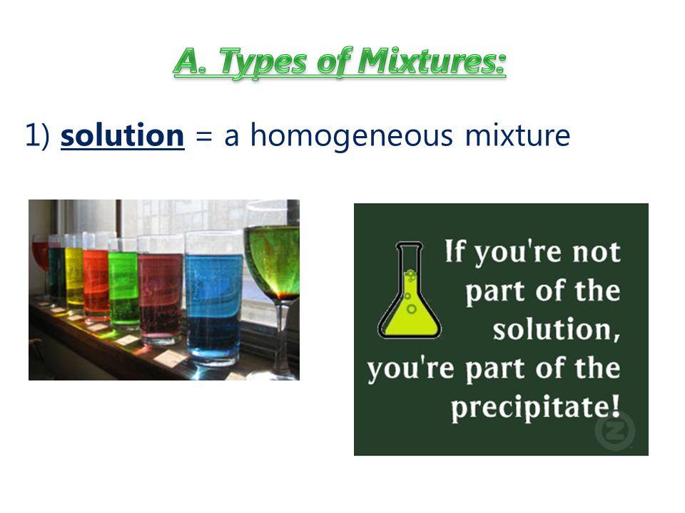 1) solution = a homogeneous mixture