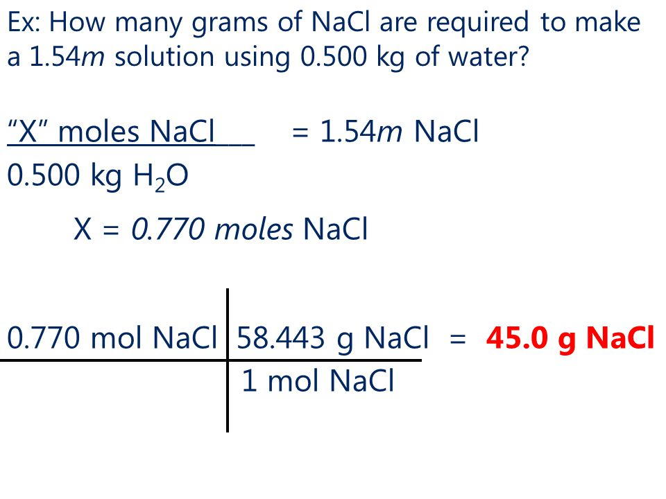 X moles NaCl___ = 1.54m NaCl 0.500 kg H 2 O X = 0.770 moles NaCl 0.770 mol NaCl 58.443 g NaCl = 45.0 g NaCl 1 mol NaCl Ex: How many grams of NaCl are required to make a 1.54m solution using 0.500 kg of water?