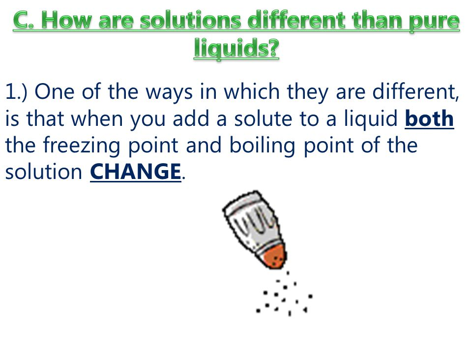 1.) One of the ways in which they are different, is that when you add a solute to a liquid both the freezing point and boiling point of the solution CHANGE.