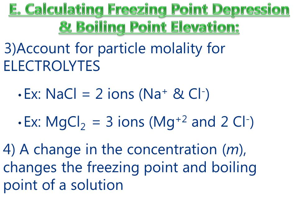 3)Account for particle molality for ELECTROLYTES Ex: NaCl = 2 ions (Na + & Cl - ) Ex: MgCl 2 = 3 ions (Mg +2 and 2 Cl - ) 4) A change in the concentration (m), changes the freezing point and boiling point of a solution