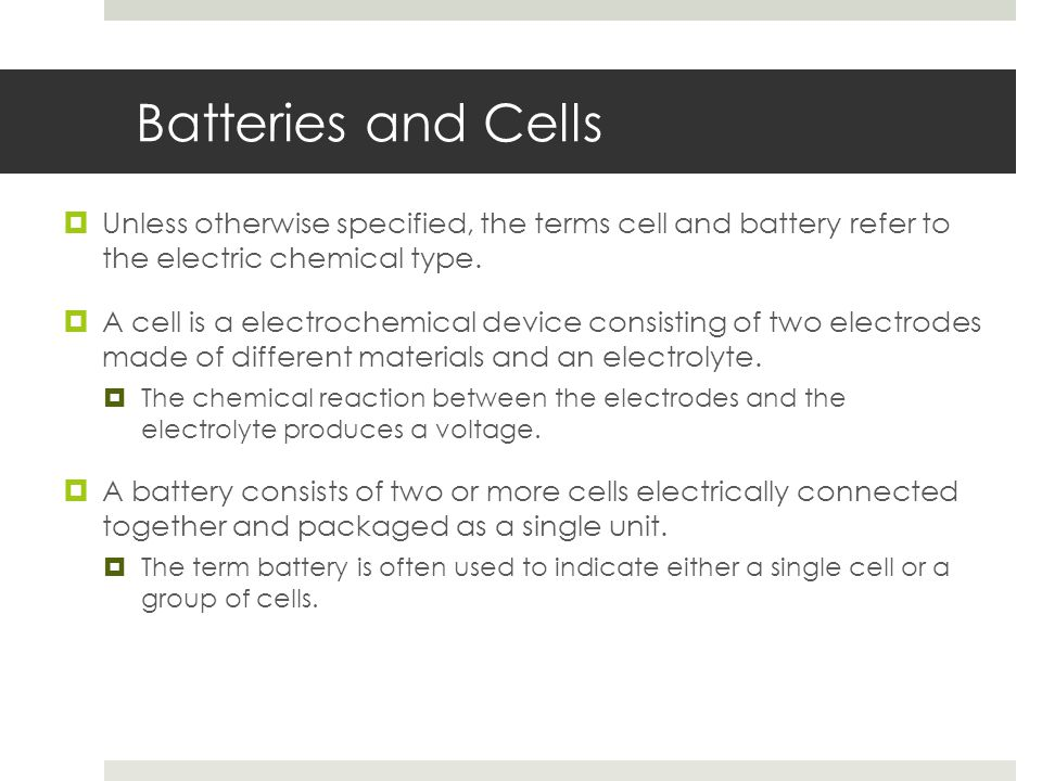 Batteries and Cells  Unless otherwise specified, the terms cell and battery refer to the electric chemical type.  A cell is a electrochemical device