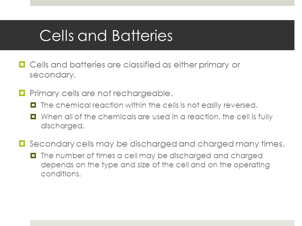 Cells and Batteries  Cells and batteries are classified as either primary or secondary.  Primary cells are not rechargeable.  The chemical reaction