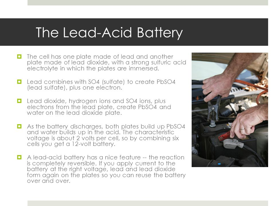 The Lead-Acid Battery  The cell has one plate made of lead and another plate made of lead dioxide, with a strong sulfuric acid electrolyte in which t