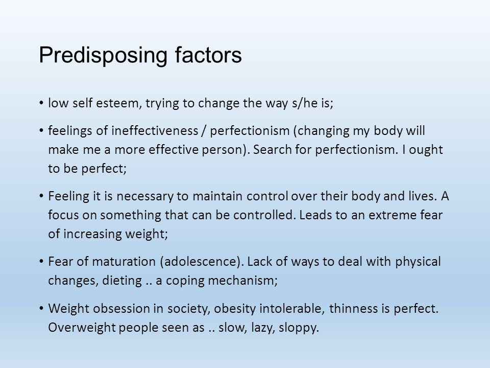 Predisposing factors low self esteem, trying to change the way s/he is; feelings of ineffectiveness / perfectionism (changing my body will make me a more effective person).