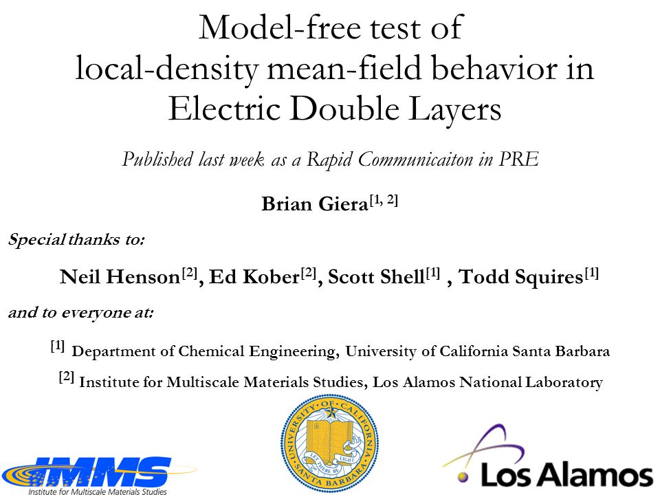 Model-free test of local-density mean-field behavior in Electric Double Layers Brian Giera [1, 2] Special thanks to: Neil Henson [2], Ed Kober [2], Scott Shell [1], Todd Squires [1] and to everyone at: [1] Department of Chemical Engineering, University of California Santa Barbara [2] Institute for Multiscale Materials Studies, Los Alamos National Laboratory Published last week as a Rapid Communicaiton in PRE