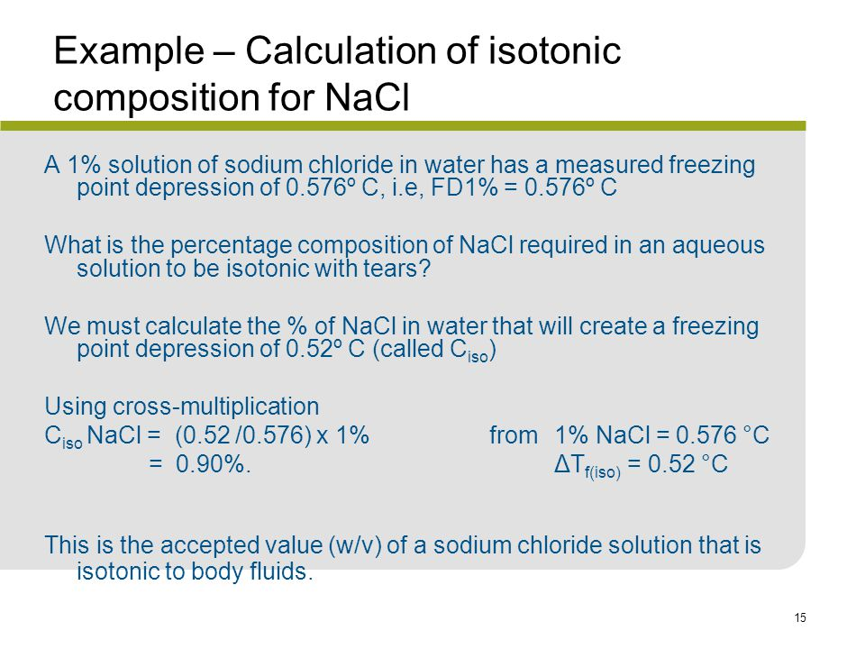 15 Example – Calculation of isotonic composition for NaCl A 1% solution of sodium chloride in water has a measured freezing point depression of 0.576º C, i.e, FD1% = 0.576º C What is the percentage composition of NaCl required in an aqueous solution to be isotonic with tears.