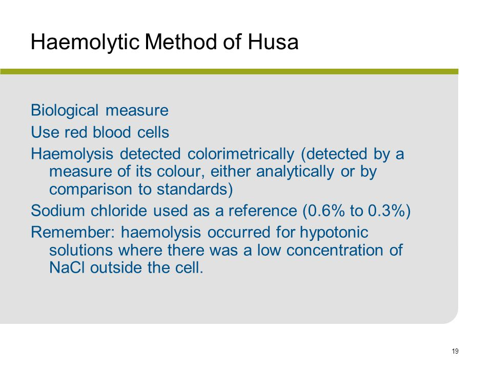 19 Haemolytic Method of Husa Biological measure Use red blood cells Haemolysis detected colorimetrically (detected by a measure of its colour, either analytically or by comparison to standards) Sodium chloride used as a reference (0.6% to 0.3%) Remember: haemolysis occurred for hypotonic solutions where there was a low concentration of NaCl outside the cell.