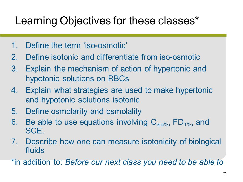 21 Learning Objectives for these classes* 1.Define the term 'iso-osmotic' 2.Define isotonic and differentiate from iso-osmotic 3.Explain the mechanism of action of hypertonic and hypotonic solutions on RBCs 4.Explain what strategies are used to make hypertonic and hypotonic solutions isotonic 5.Define osmolarity and osmolality 6.Be able to use equations involving C iso%, FD 1%, and SCE.