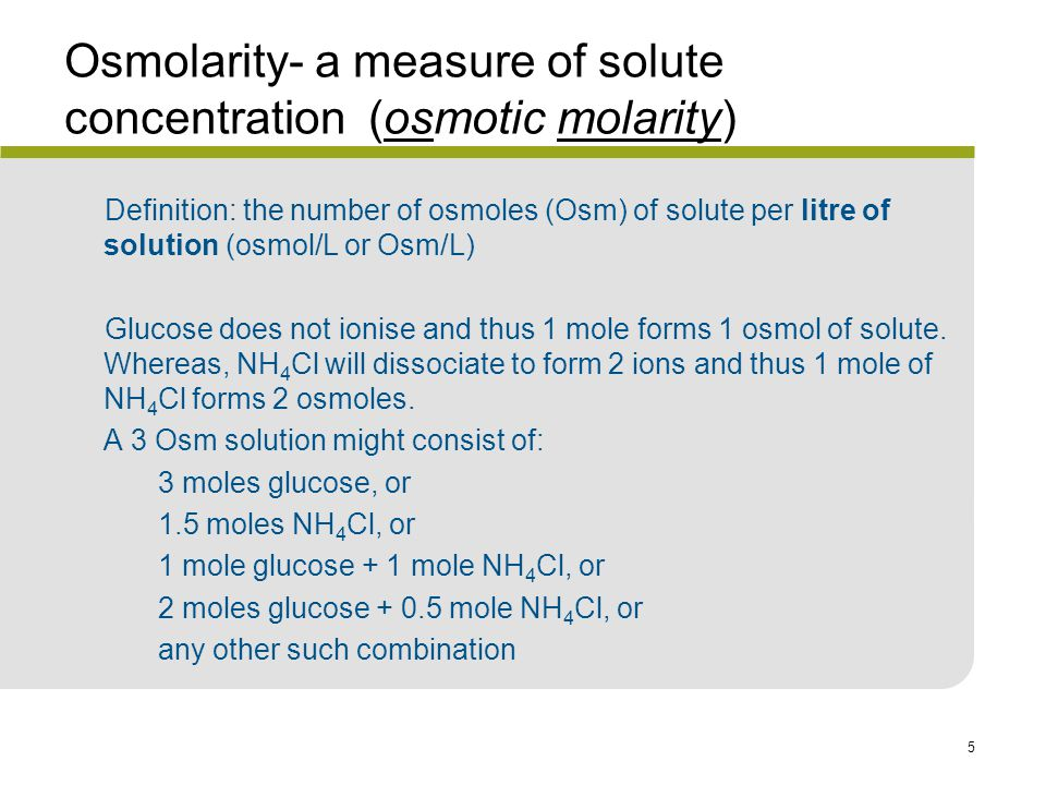 5 Osmolarity- a measure of solute concentration (osmotic molarity) Definition: the number of osmoles (Osm) of solute per litre of solution (osmol/L or Osm/L) Glucose does not ionise and thus 1 mole forms 1 osmol of solute.