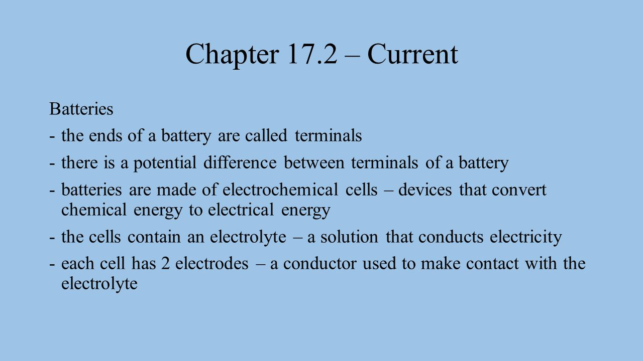 Chapter 17.2 – Current there are 2 kinds of batteries dry cell – has a moist pastelike electrolyte -typically 1.5 V ex.