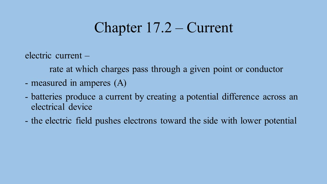Chapter 17.2 – Current electric current – rate at which charges pass through a given point or conductor -measured in amperes (A) -batteries produce a