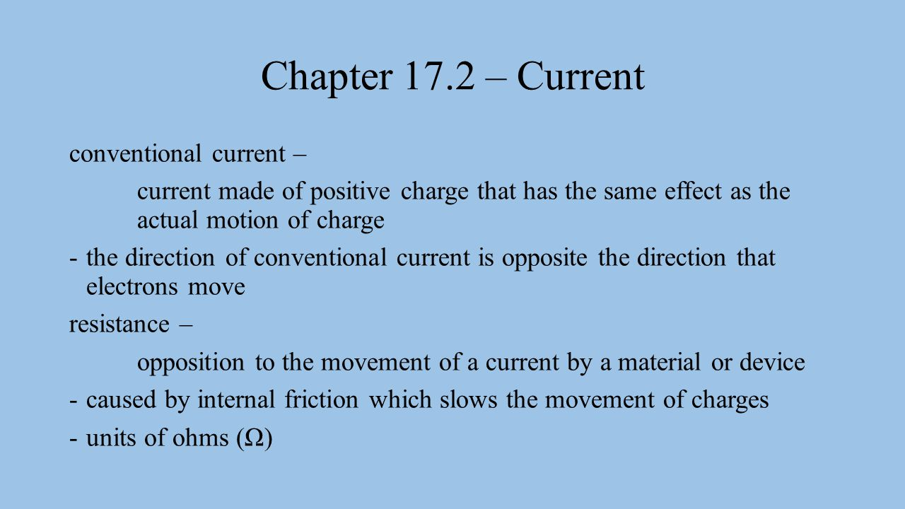 Chapter 17.2 – Current conventional current – current made of positive charge that has the same effect as the actual motion of charge -the direction o