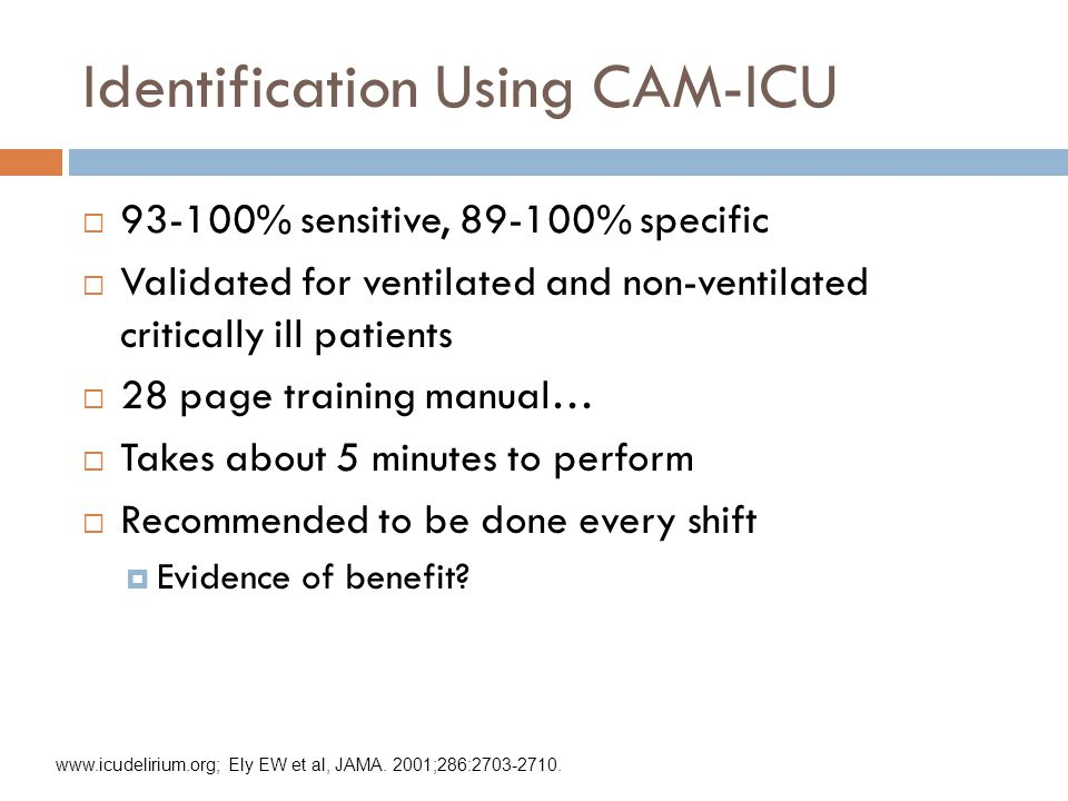 Identification Using CAM-ICU  93-100% sensitive, 89-100% specific  Validated for ventilated and non-ventilated critically ill patients  28 page training manual…  Takes about 5 minutes to perform  Recommended to be done every shift  Evidence of benefit.