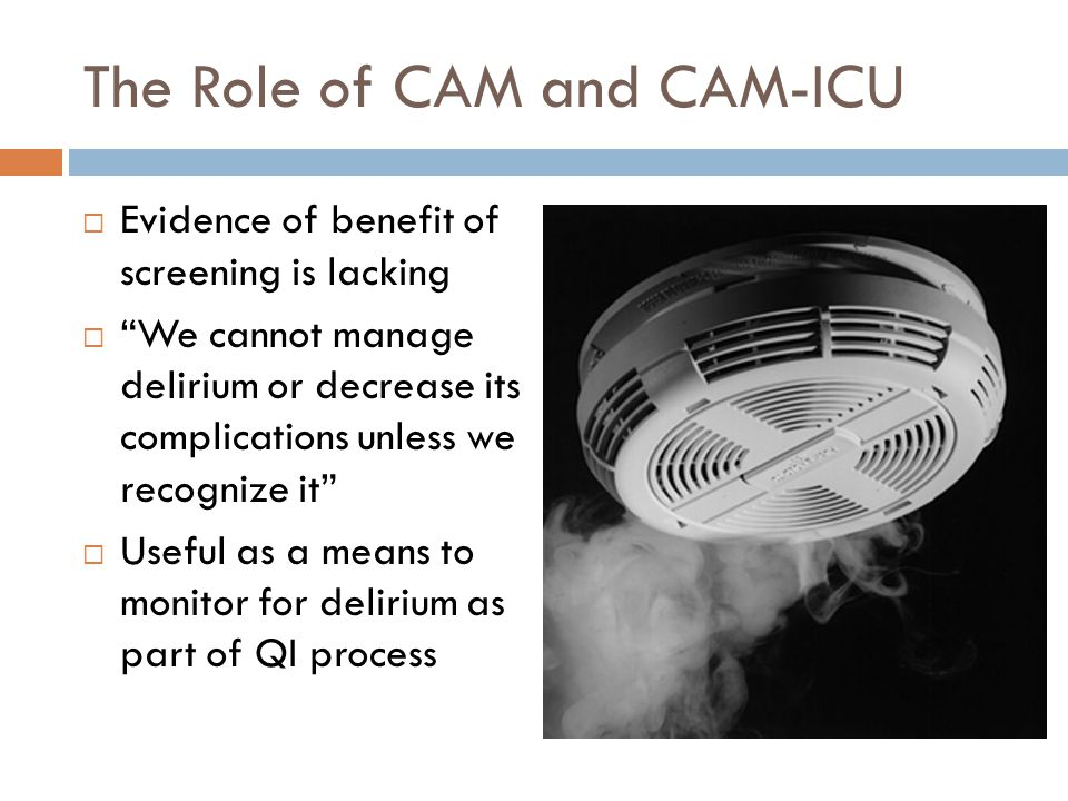 The Role of CAM and CAM-ICU  Evidence of benefit of screening is lacking  We cannot manage delirium or decrease its complications unless we recognize it  Useful as a means to monitor for delirium as part of QI process