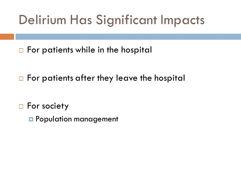 Delirium Has Significant Impacts  For patients while in the hospital  For patients after they leave the hospital  For society  Population management
