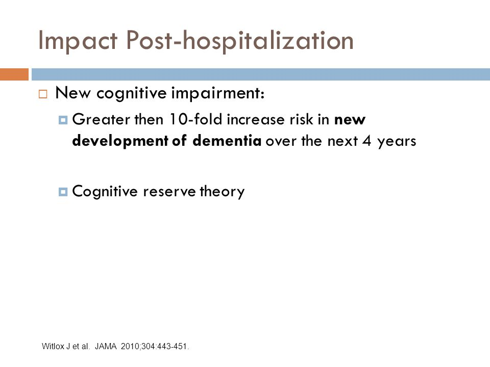 Impact Post-hospitalization  New cognitive impairment:  Greater then 10-fold increase risk in new development of dementia over the next 4 years  Cognitive reserve theory Witlox J et al.
