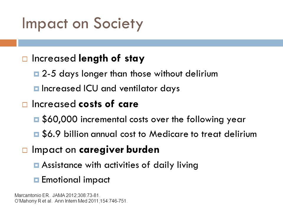 Impact on Society  Increased length of stay  2-5 days longer than those without delirium  Increased ICU and ventilator days  Increased costs of care  $60,000 incremental costs over the following year  $6.9 billion annual cost to Medicare to treat delirium  Impact on caregiver burden  Assistance with activities of daily living  Emotional impact Marcantonio ER.